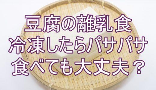離乳食豆腐を冷凍したらパサパサに!解凍後に食べても大丈夫?