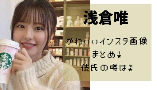 浅倉唯のかわいいインスタ画像まとめ!熱愛中の彼氏の噂は